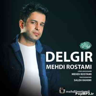 Mehdi Rostami Delgir دانلود آهنگ جدید مهدی رستمی دلگیر
